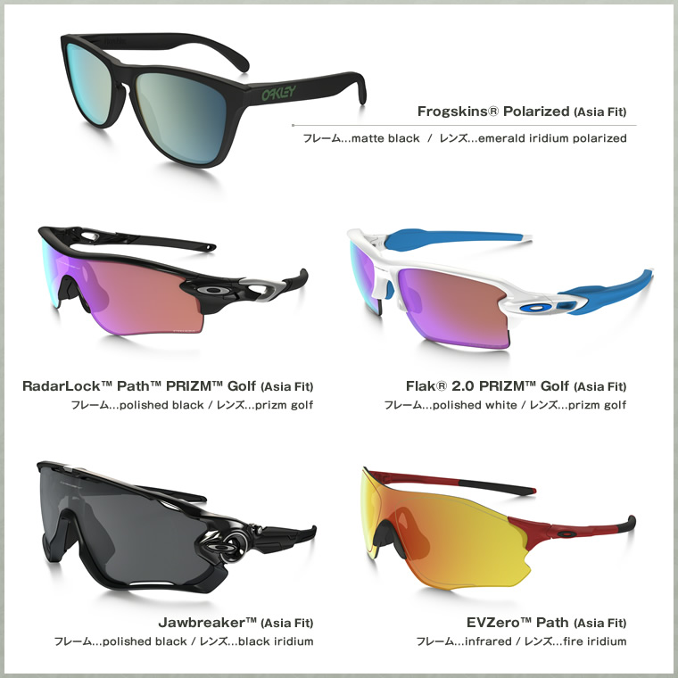 Frogskins® Polarized (Asia Fit) RadarLock™ Path™ PRIZM™ Golf (Asia Fit) Flak® 2.0 PRIZM™ Golf (Asia Fit) Jawbreaker™ (Asia Fit) EVZero™ Path (Asia Fit)